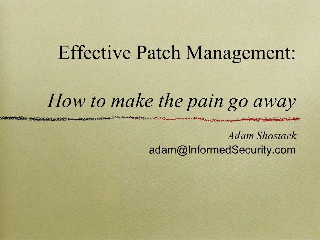 Effective Patch Management: How to make the pain go away Adam Shostack adam@InformedSecurity.com