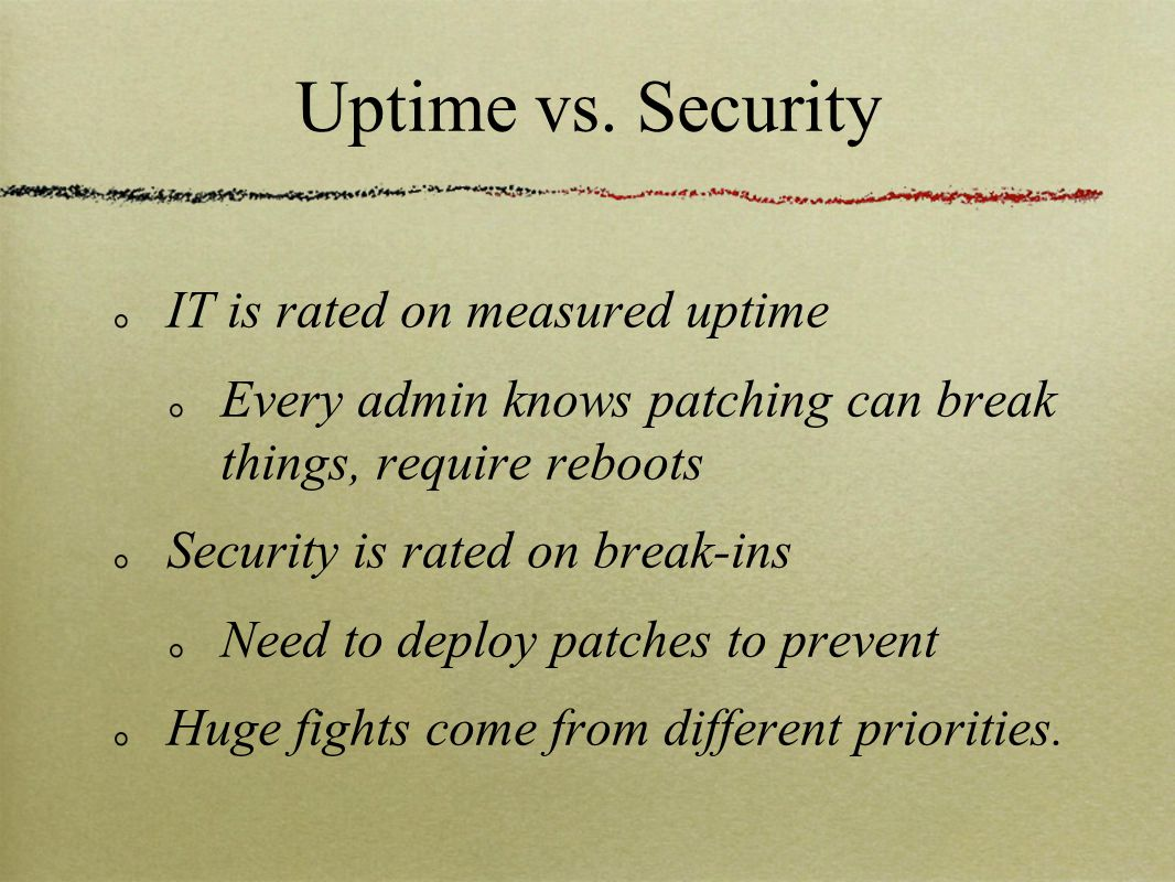 Uptime vs. Security IT is rated on measured uptime Every admin knows patching can break things, require reboots Security is rated on break-ins Need to