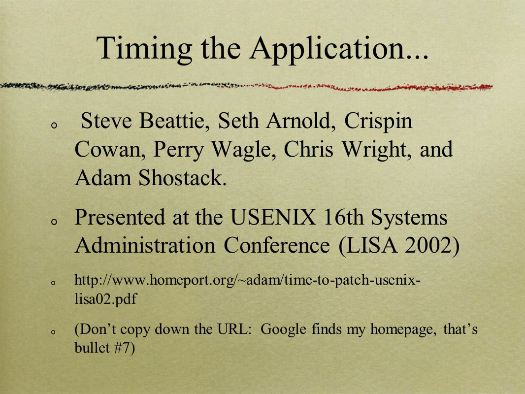 Timing the Application... Steve Beattie, Seth Arnold, Crispin Cowan, Perry Wagle, Chris Wright, and Adam Shostack. Presented at the USENIX 16th System