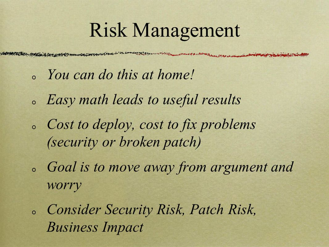 Risk Management You can do this at home! Easy math leads to useful results Cost to deploy, cost to fix problems (security or broken patch) Goal is to