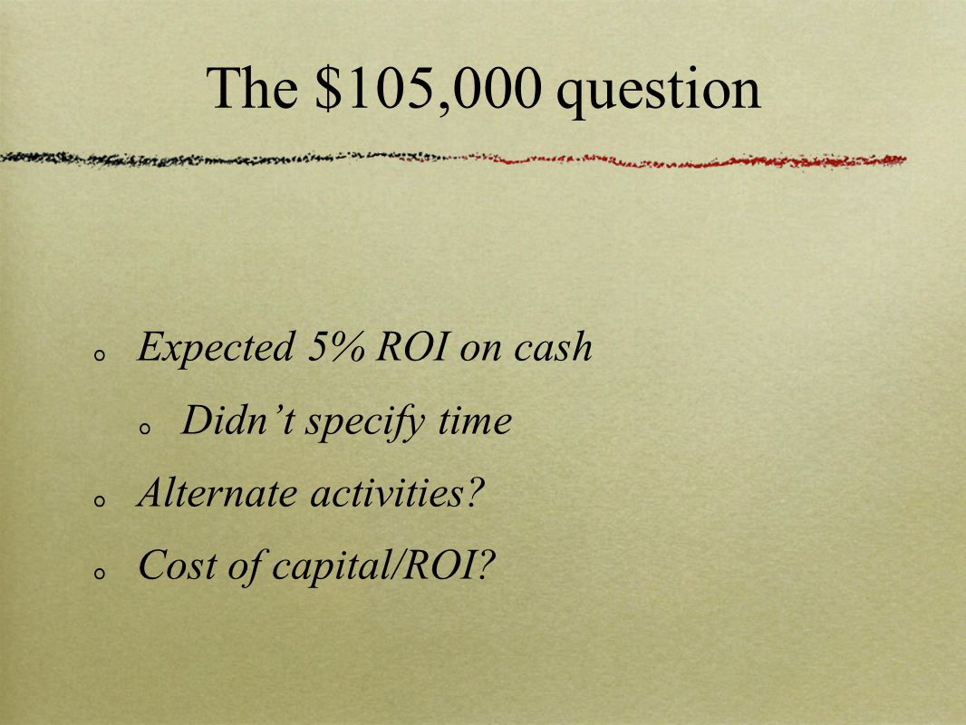 The $105,000 question Expected 5% ROI on cash Didn't specify time Alternate activities.
