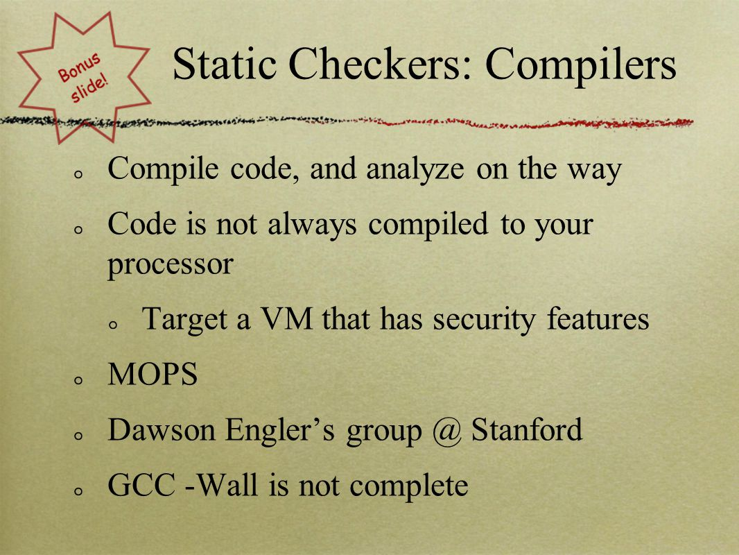 Static Checkers: Compilers Compile code, and analyze on the way Code is not always compiled to your processor Target a VM that has security features MOPS Dawson Engler's group @ Stanford GCC -Wall is not complete