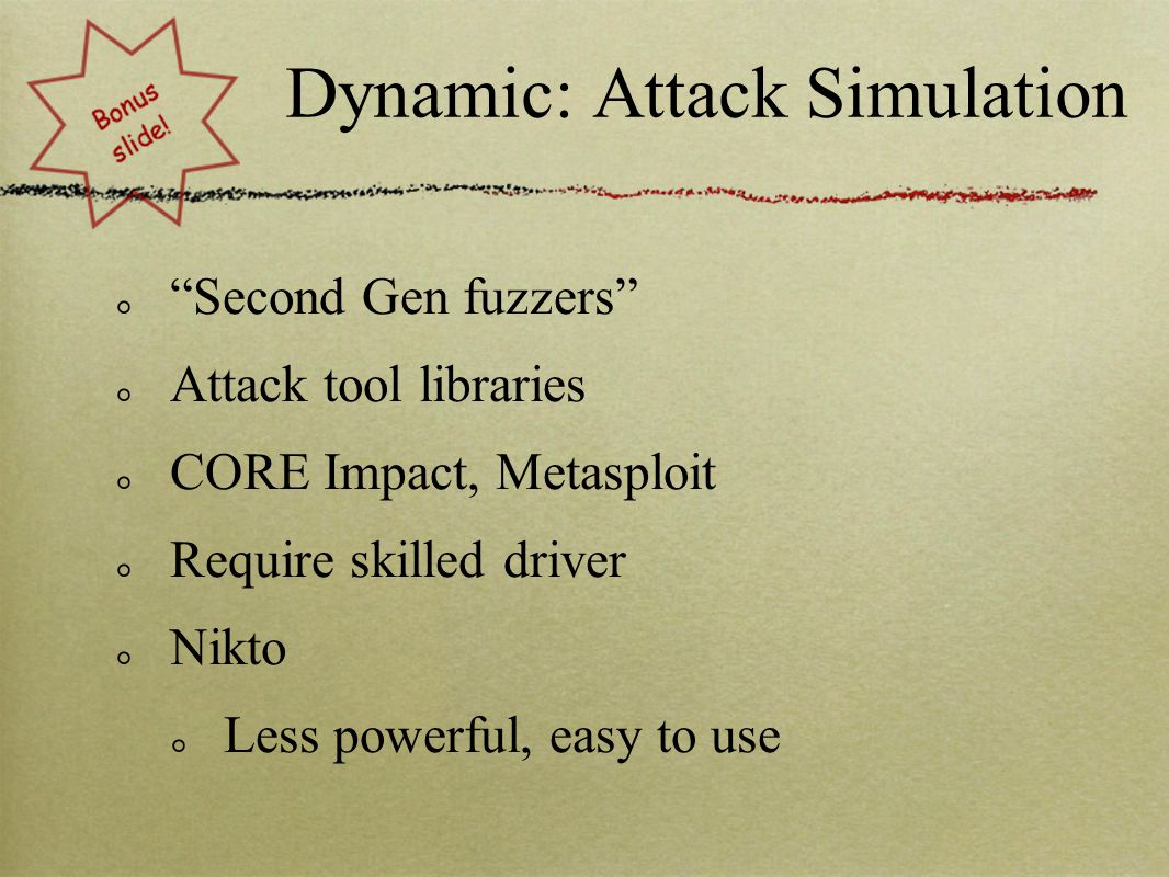 "Dynamic: Attack Simulation ""Second Gen fuzzers"" Attack tool libraries CORE Impact, Metasploit Require skilled driver Nikto Less powerful, easy to use"