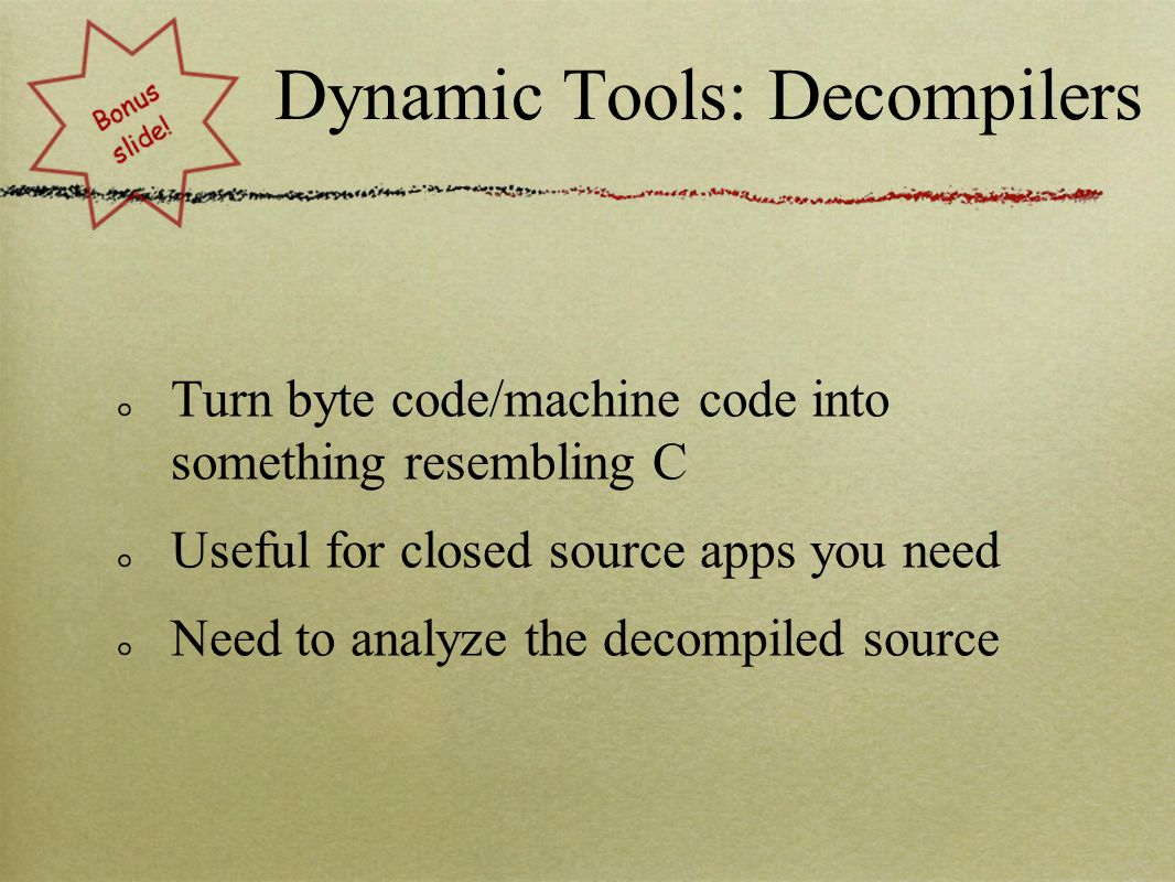 Dynamic Tools: Decompilers Turn byte code/machine code into something resembling C Useful for closed source apps you need Need to analyze the decompiled source