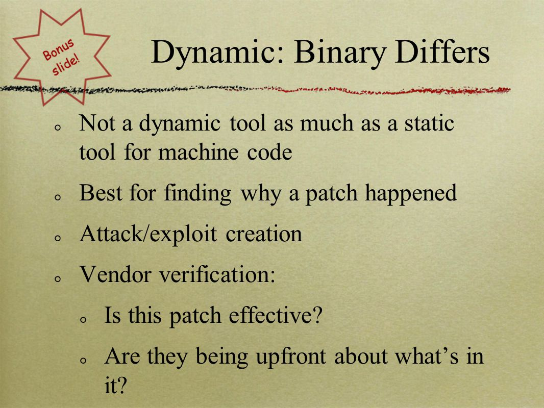 Dynamic: Binary Differs Not a dynamic tool as much as a static tool for machine code Best for finding why a patch happened Attack/exploit creation Vendor verification: Is this patch effective.