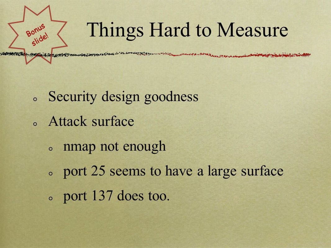 Things Hard to Measure Security design goodness Attack surface nmap not enough port 25 seems to have a large surface port 137 does too.