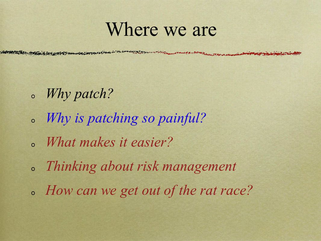 Where we are Why patch? Why is patching so painful? What makes it easier? Thinking about risk management How can we get out of the rat race?
