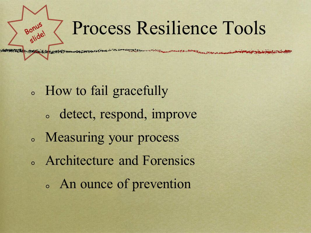 Process Resilience Tools How to fail gracefully detect, respond, improve Measuring your process Architecture and Forensics An ounce of prevention