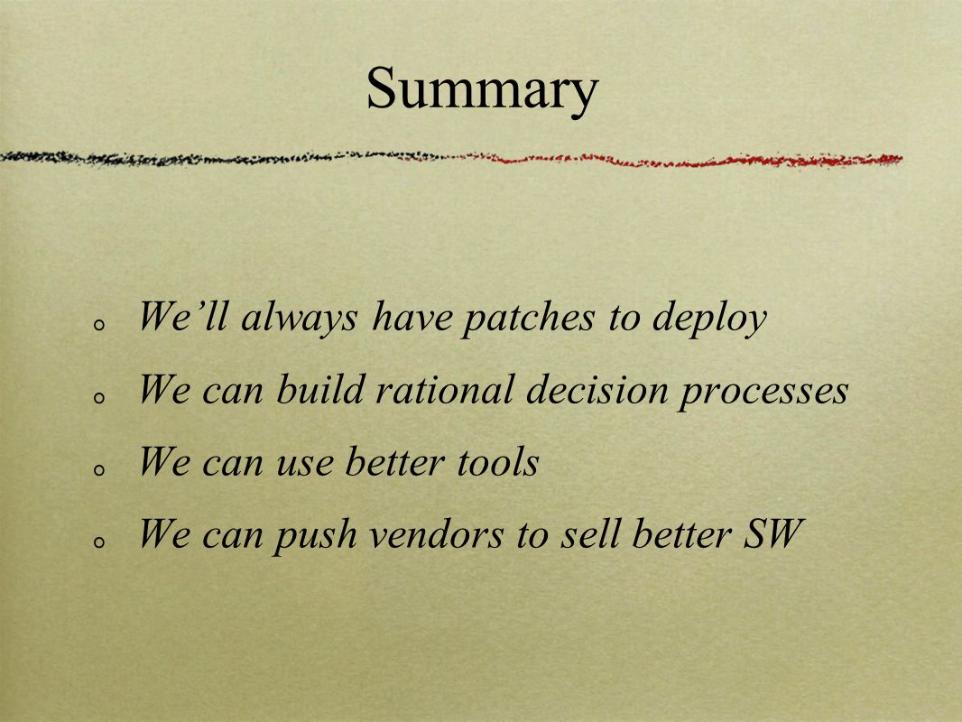 Summary We'll always have patches to deploy We can build rational decision processes We can use better tools We can push vendors to sell better SW