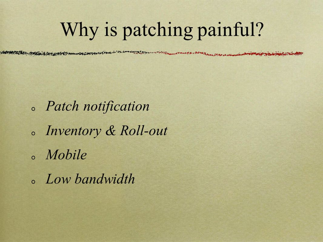 Why is patching painful? Patch notification Inventory & Roll-out Mobile Low bandwidth