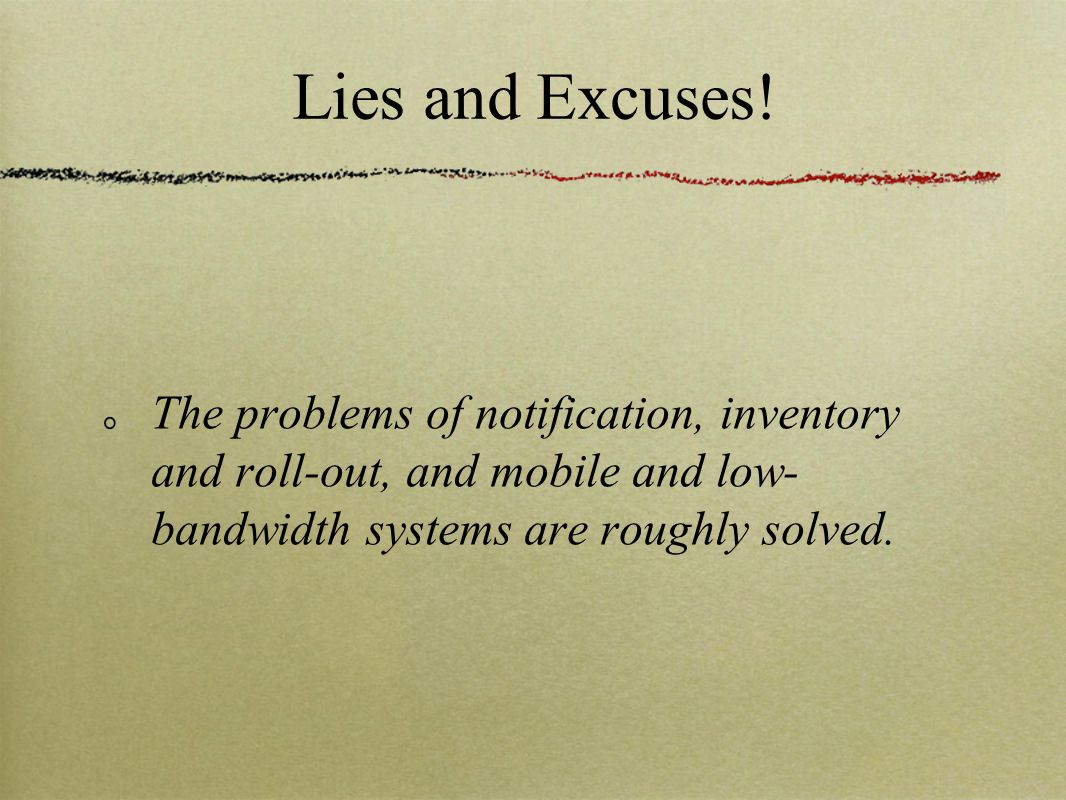 Lies and Excuses! The problems of notification, inventory and roll-out, and mobile and low- bandwidth systems are roughly solved.
