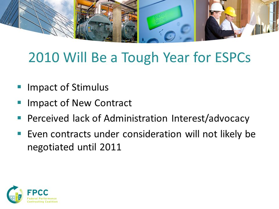 2010 Will Be a Tough Year for ESPCs  Impact of Stimulus  Impact of New Contract  Perceived lack of Administration Interest/advocacy  Even contracts under consideration will not likely be negotiated until 2011