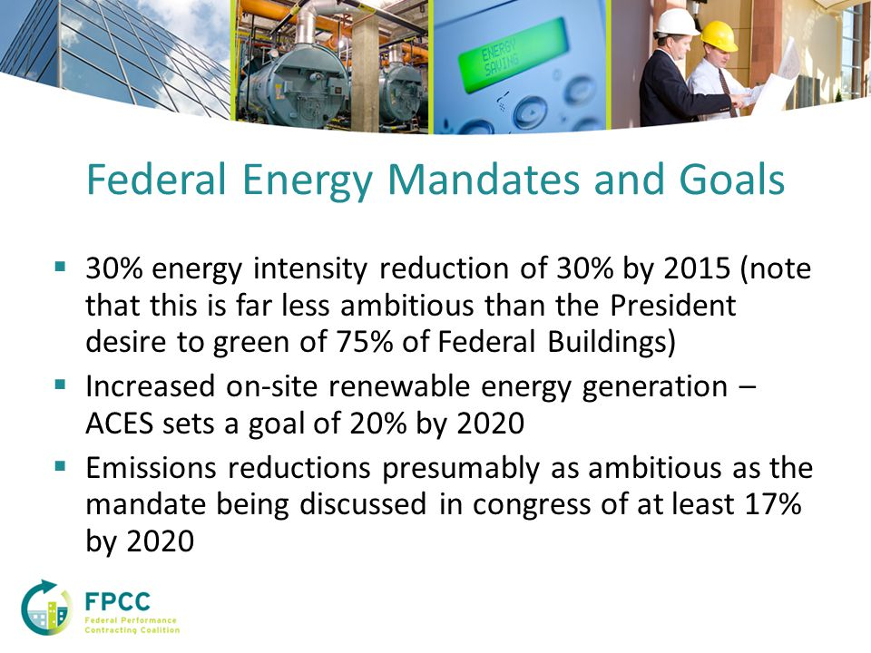 Federal Energy Mandates and Goals  30% energy intensity reduction of 30% by 2015 (note that this is far less ambitious than the President desire to green of 75% of Federal Buildings)  Increased on-site renewable energy generation – ACES sets a goal of 20% by 2020  Emissions reductions presumably as ambitious as the mandate being discussed in congress of at least 17% by 2020