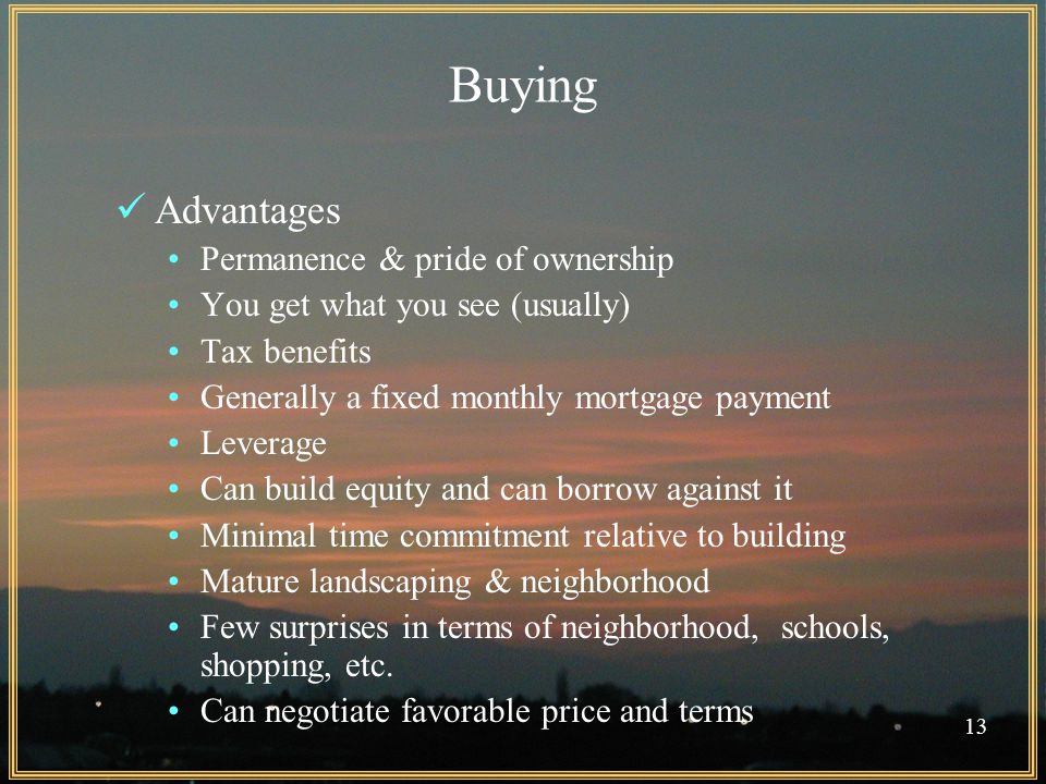 13 Buying Advantages Permanence & pride of ownership You get what you see (usually) Tax benefits Generally a fixed monthly mortgage payment Leverage Can build equity and can borrow against it Minimal time commitment relative to building Mature landscaping & neighborhood Few surprises in terms of neighborhood, schools, shopping, etc.