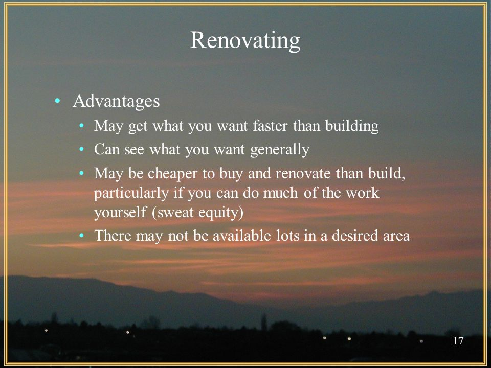 17 Renovating Advantages May get what you want faster than building Can see what you want generally May be cheaper to buy and renovate than build, particularly if you can do much of the work yourself (sweat equity) There may not be available lots in a desired area