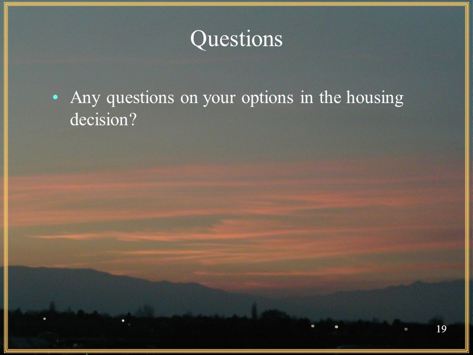 19 Questions Any questions on your options in the housing decision