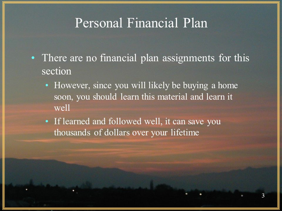 3 Personal Financial Plan There are no financial plan assignments for this section However, since you will likely be buying a home soon, you should learn this material and learn it well If learned and followed well, it can save you thousands of dollars over your lifetime