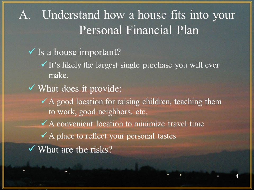 4 A.Understand how a house fits into your Personal Financial Plan Is a house important.