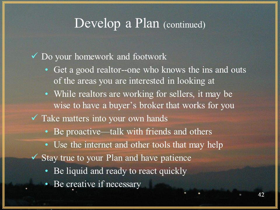 Develop a Plan (continued) Do your homework and footwork Get a good realtor--one who knows the ins and outs of the areas you are interested in looking at While realtors are working for sellers, it may be wise to have a buyer's broker that works for you Take matters into your own hands Be proactive—talk with friends and others Use the internet and other tools that may help Stay true to your Plan and have patience Be liquid and ready to react quickly Be creative if necessary 42