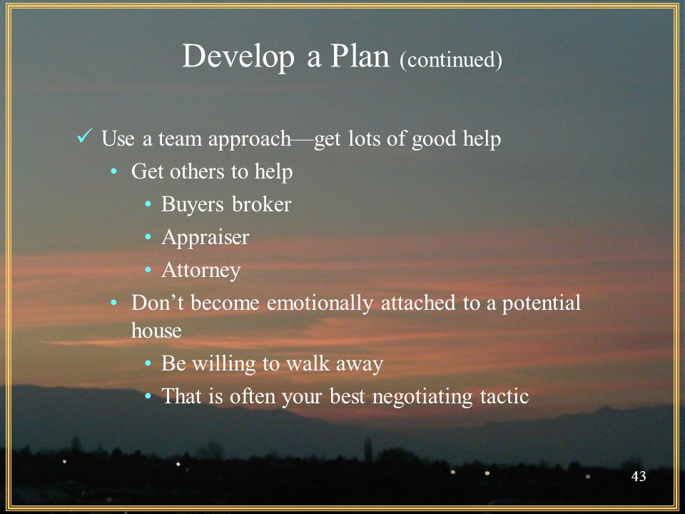 Develop a Plan (continued) Use a team approach—get lots of good help Get others to help Buyers broker Appraiser Attorney Don't become emotionally attached to a potential house Be willing to walk away That is often your best negotiating tactic 43