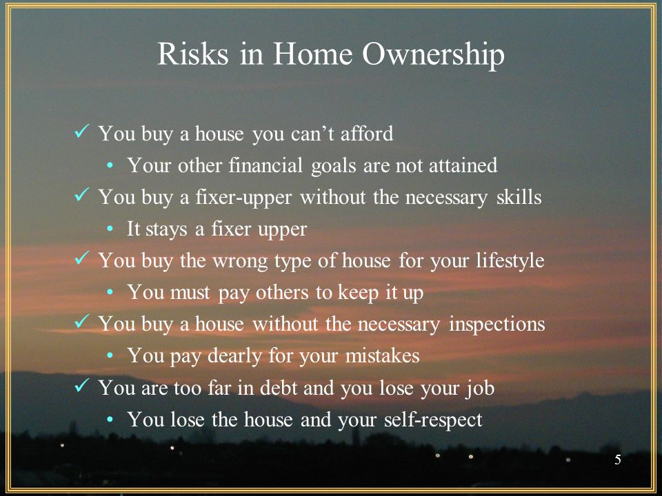 5 Risks in Home Ownership You buy a house you can't afford Your other financial goals are not attained You buy a fixer-upper without the necessary skills It stays a fixer upper You buy the wrong type of house for your lifestyle You must pay others to keep it up You buy a house without the necessary inspections You pay dearly for your mistakes You are too far in debt and you lose your job You lose the house and your self-respect