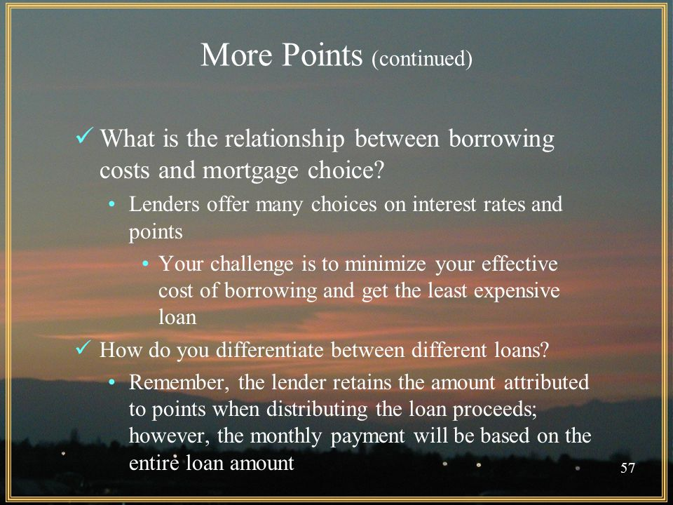 57 More Points (continued) What is the relationship between borrowing costs and mortgage choice.
