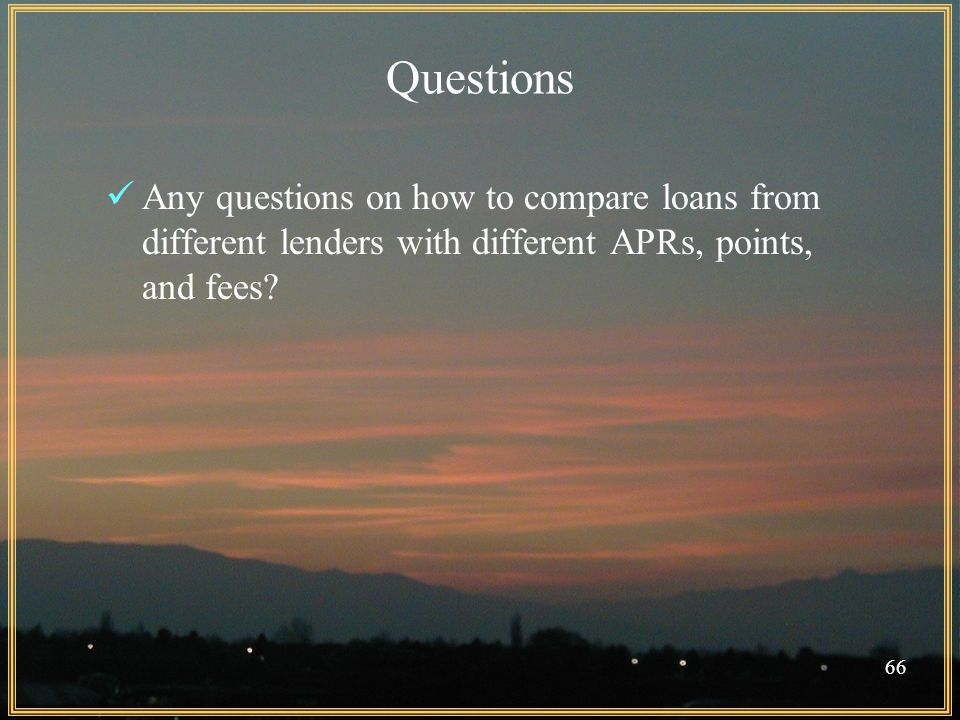 66 Questions Any questions on how to compare loans from different lenders with different APRs, points, and fees