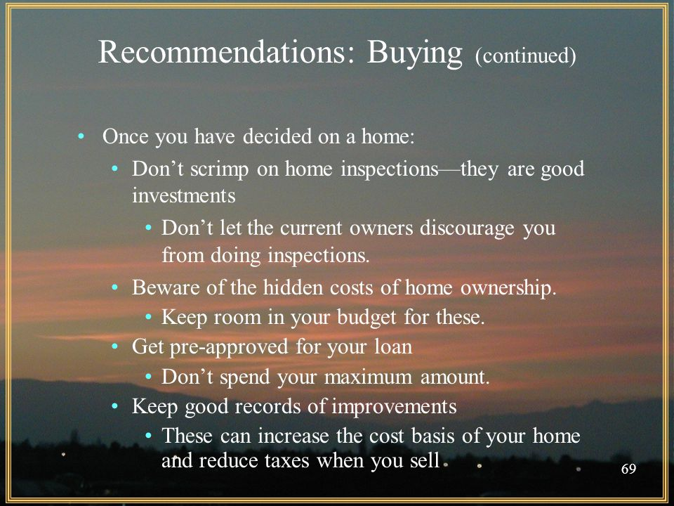 69 Recommendations: Buying (continued) Once you have decided on a home: Don't scrimp on home inspections—they are good investments Don't let the current owners discourage you from doing inspections.