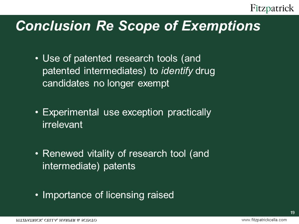 www.fitzpatrickcella.com Conclusion Re Scope of Exemptions Use of patented research tools (and patented intermediates) to identify drug candidates no longer exempt Experimental use exception practically irrelevant Renewed vitality of research tool (and intermediate) patents Importance of licensing raised 19