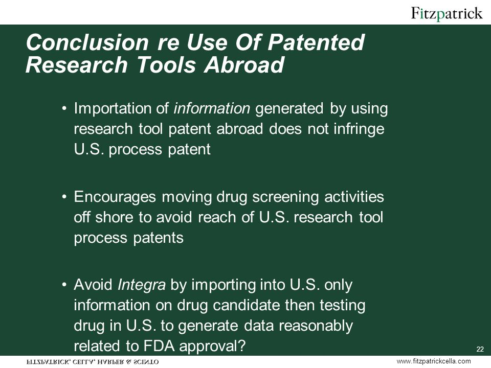 www.fitzpatrickcella.com Conclusion re Use Of Patented Research Tools Abroad Importation of information generated by using research tool patent abroad does not infringe U.S.