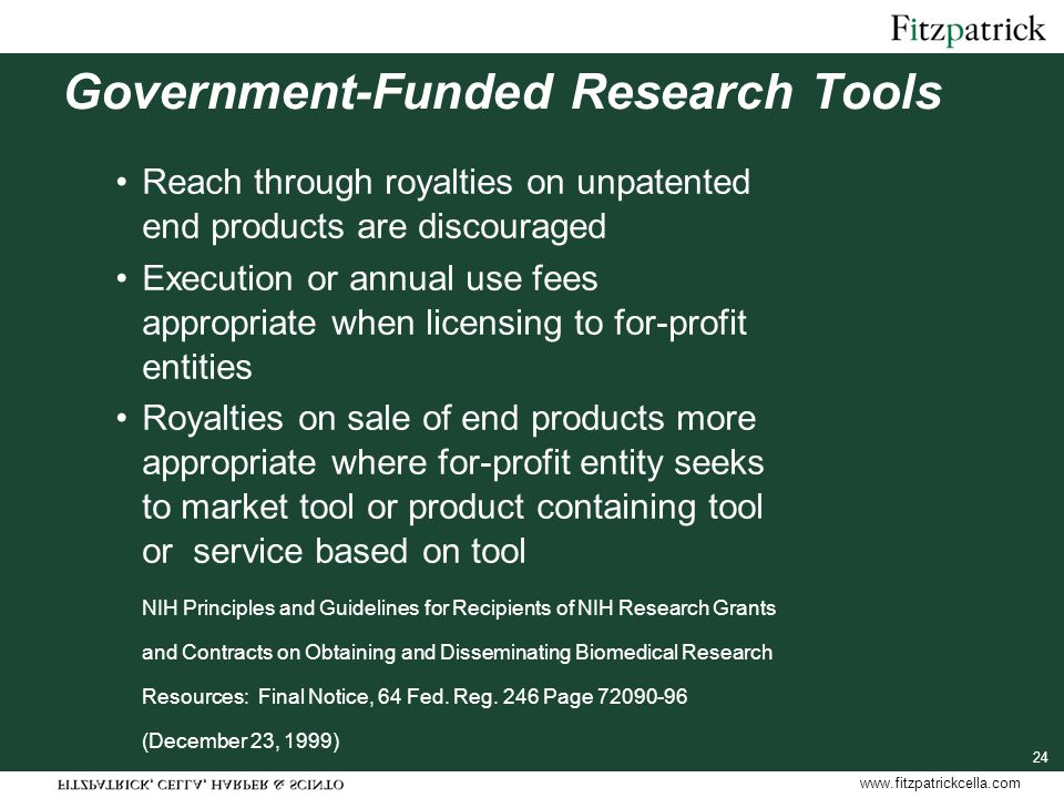 www.fitzpatrickcella.com Government-Funded Research Tools Reach through royalties on unpatented end products are discouraged Execution or annual use fees appropriate when licensing to for-profit entities Royalties on sale of end products more appropriate where for-profit entity seeks to market tool or product containing tool or service based on tool NIH Principles and Guidelines for Recipients of NIH Research Grants and Contracts on Obtaining and Disseminating Biomedical Research Resources: Final Notice, 64 Fed.
