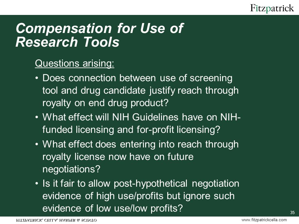 www.fitzpatrickcella.com Compensation for Use of Research Tools Questions arising: Does connection between use of screening tool and drug candidate justify reach through royalty on end drug product.