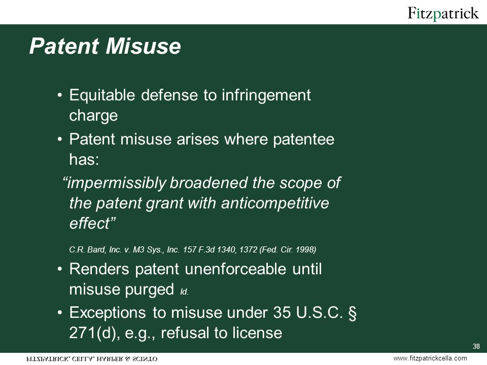 www.fitzpatrickcella.com Patent Misuse Equitable defense to infringement charge Patent misuse arises where patentee has: impermissibly broadened the scope of the patent grant with anticompetitive effect C.R.