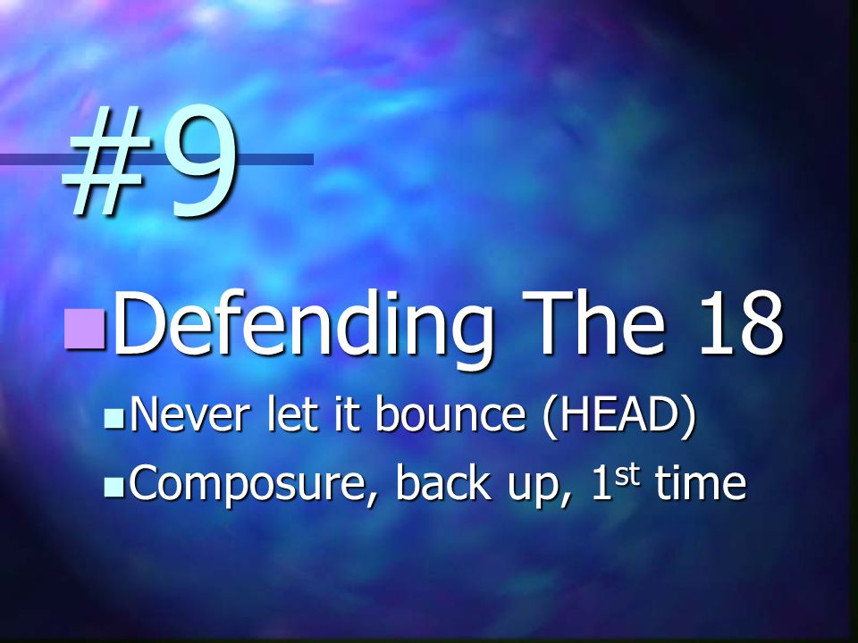 #9 Defending The 18 Defending The 18 Never let it bounce (HEAD) Never let it bounce (HEAD) Composure, back up, 1 st time Composure, back up, 1 st time