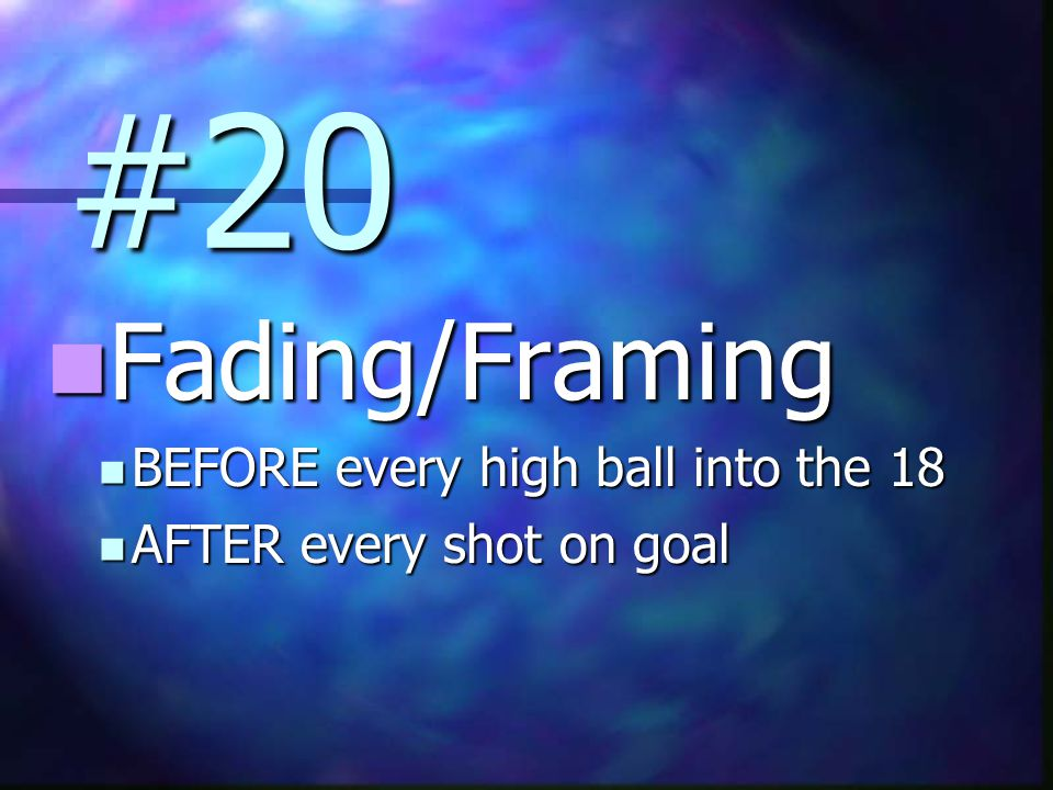 #20 Fading/Framing Fading/Framing BEFORE every high ball into the 18 BEFORE every high ball into the 18 AFTER every shot on goal AFTER every shot on goal