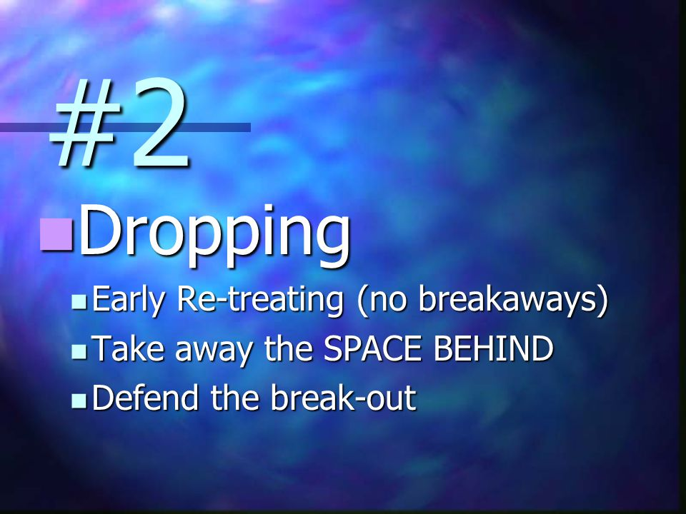 #2 Dropping Dropping Early Re-treating (no breakaways) Early Re-treating (no breakaways) Take away the SPACE BEHIND Take away the SPACE BEHIND Defend the break-out Defend the break-out