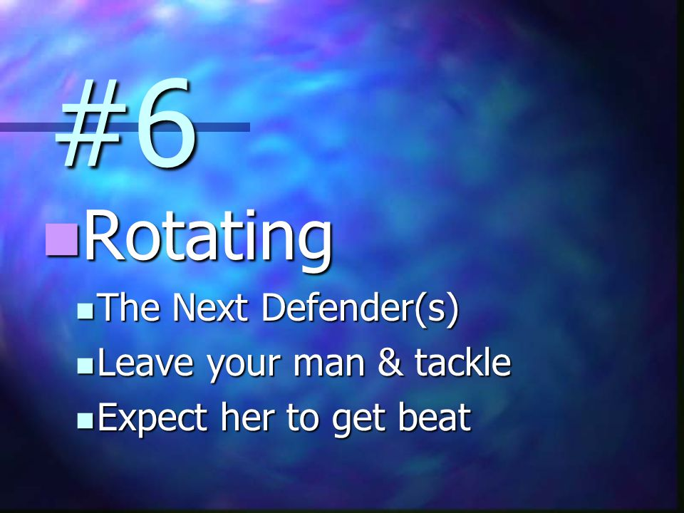 #6 Rotating Rotating The Next Defender(s) The Next Defender(s) Leave your man & tackle Leave your man & tackle Expect her to get beat Expect her to get beat