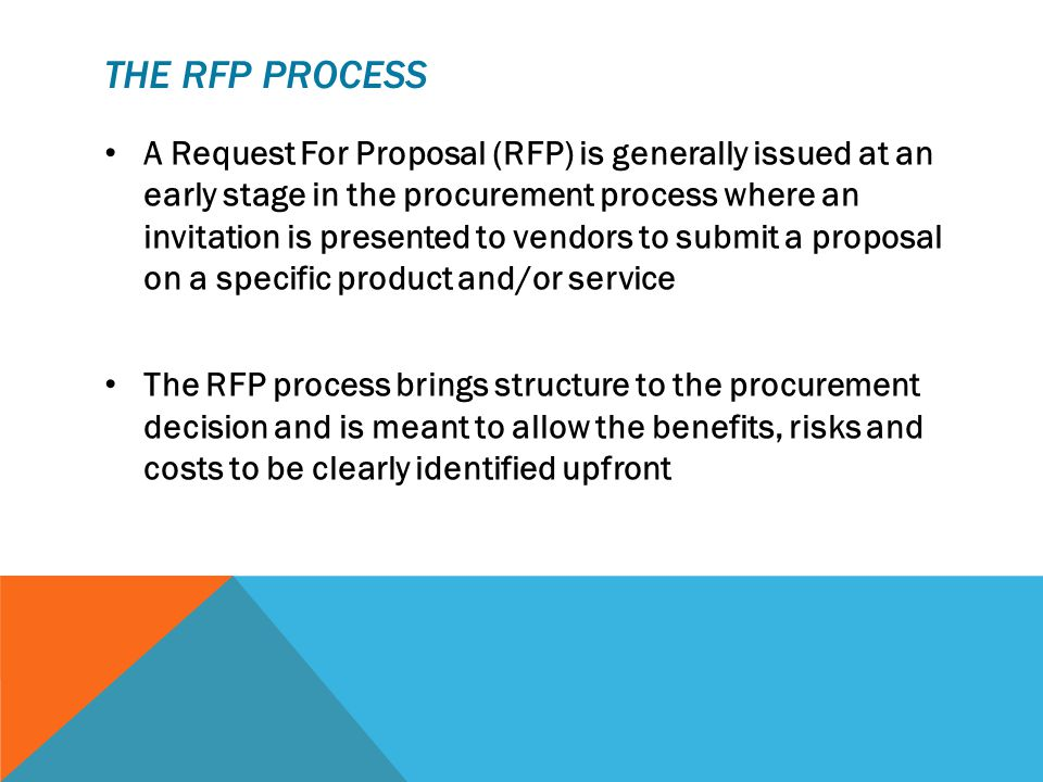 THE RFP PROCESS A Request For Proposal (RFP) is generally issued at an early stage in the procurement process where an invitation is presented to vendors to submit a proposal on a specific product and/or service The RFP process brings structure to the procurement decision and is meant to allow the benefits, risks and costs to be clearly identified upfront