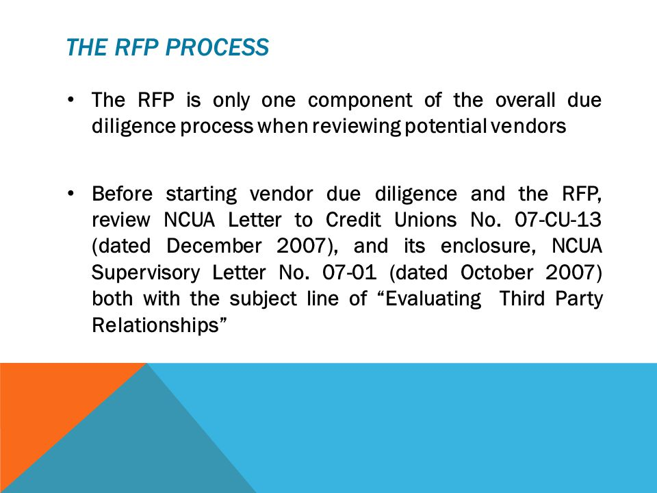 THE RFP PROCESS The RFP is only one component of the overall due diligence process when reviewing potential vendors Before starting vendor due diligence and the RFP, review NCUA Letter to Credit Unions No.