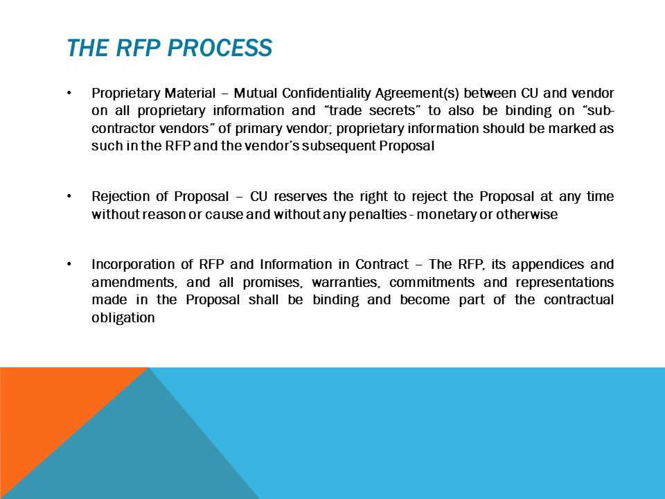 THE RFP PROCESS Proprietary Material – Mutual Confidentiality Agreement(s) between CU and vendor on all proprietary information and trade secrets to also be binding on sub- contractor vendors of primary vendor; proprietary information should be marked as such in the RFP and the vendor's subsequent Proposal Rejection of Proposal – CU reserves the right to reject the Proposal at any time without reason or cause and without any penalties - monetary or otherwise Incorporation of RFP and Information in Contract – The RFP, its appendices and amendments, and all promises, warranties, commitments and representations made in the Proposal shall be binding and become part of the contractual obligation