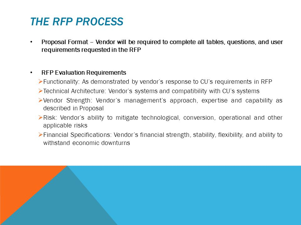 THE RFP PROCESS Proposal Format – Vendor will be required to complete all tables, questions, and user requirements requested in the RFP RFP Evaluation Requirements  Functionality: As demonstrated by vendor's response to CU's requirements in RFP  Technical Architecture: Vendor's systems and compatibility with CU's systems  Vendor Strength: Vendor's management's approach, expertise and capability as described in Proposal  Risk: Vendor's ability to mitigate technological, conversion, operational and other applicable risks  Financial Specifications: Vendor's financial strength, stability, flexibility, and ability to withstand economic downturns