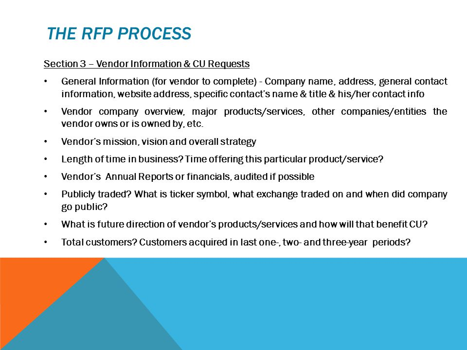 THE RFP PROCESS Section 3 – Vendor Information & CU Requests General Information (for vendor to complete) - Company name, address, general contact information, website address, specific contact's name & title & his/her contact info Vendor company overview, major products/services, other companies/entities the vendor owns or is owned by, etc.