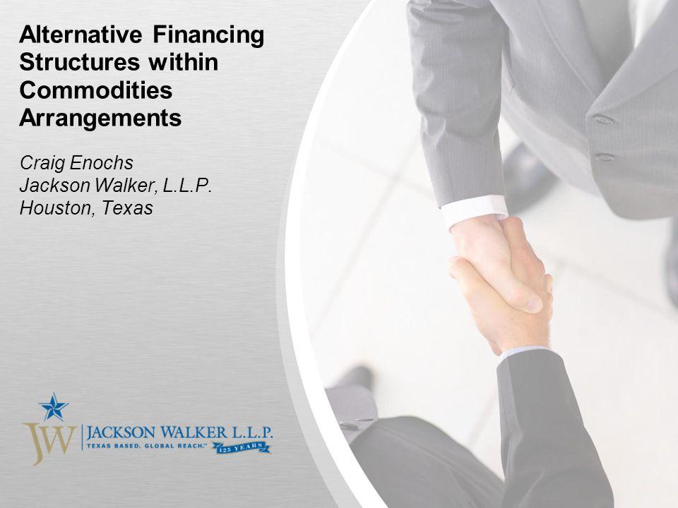 Alternative Financing Structures within Commodities Arrangements Craig Enochs Jackson Walker, L.L.P.