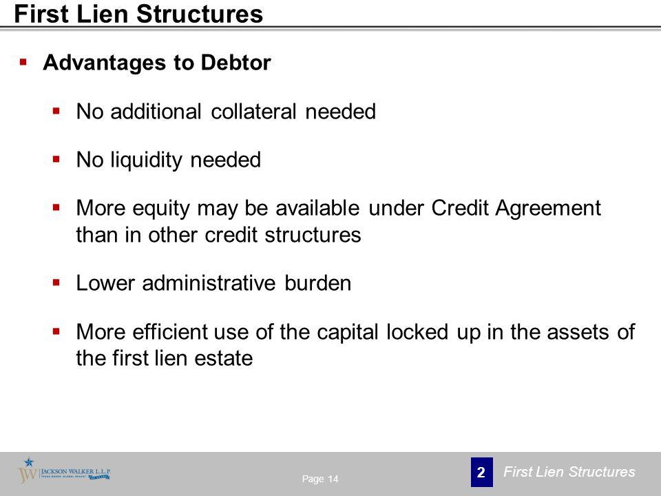  Advantages to Debtor  No additional collateral needed  No liquidity needed  More equity may be available under Credit Agreement than in other credit structures  Lower administrative burden  More efficient use of the capital locked up in the assets of the first lien estate Page 14 2 First Lien Structures