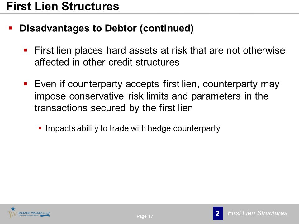 Disadvantages to Debtor (continued)  First lien places hard assets at risk that are not otherwise affected in other credit structures  Even if counterparty accepts first lien, counterparty may impose conservative risk limits and parameters in the transactions secured by the first lien  Impacts ability to trade with hedge counterparty Page 17 2 First Lien Structures