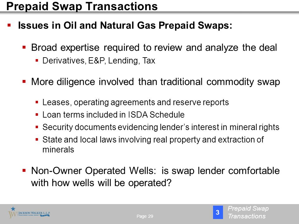  Issues in Oil and Natural Gas Prepaid Swaps:  Broad expertise required to review and analyze the deal  Derivatives, E&P, Lending, Tax  More diligence involved than traditional commodity swap  Leases, operating agreements and reserve reports  Loan terms included in ISDA Schedule  Security documents evidencing lender's interest in mineral rights  State and local laws involving real property and extraction of minerals  Non-Owner Operated Wells: is swap lender comfortable with how wells will be operated.