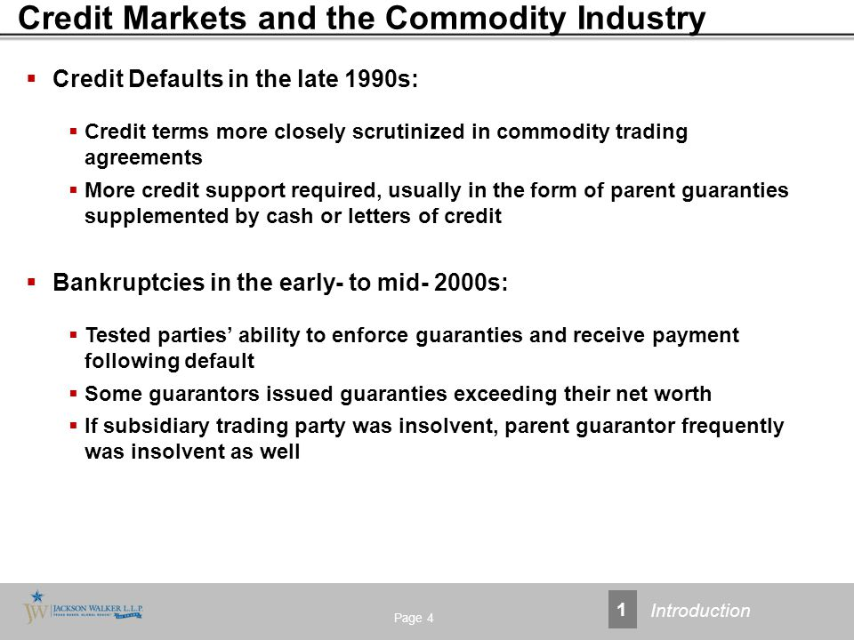 Credit Markets and the Commodity Industry Page 4  Credit Defaults in the late 1990s:  Credit terms more closely scrutinized in commodity trading agreements  More credit support required, usually in the form of parent guaranties supplemented by cash or letters of credit  Bankruptcies in the early- to mid- 2000s:  Tested parties' ability to enforce guaranties and receive payment following default  Some guarantors issued guaranties exceeding their net worth  If subsidiary trading party was insolvent, parent guarantor frequently was insolvent as well 1 Introduction