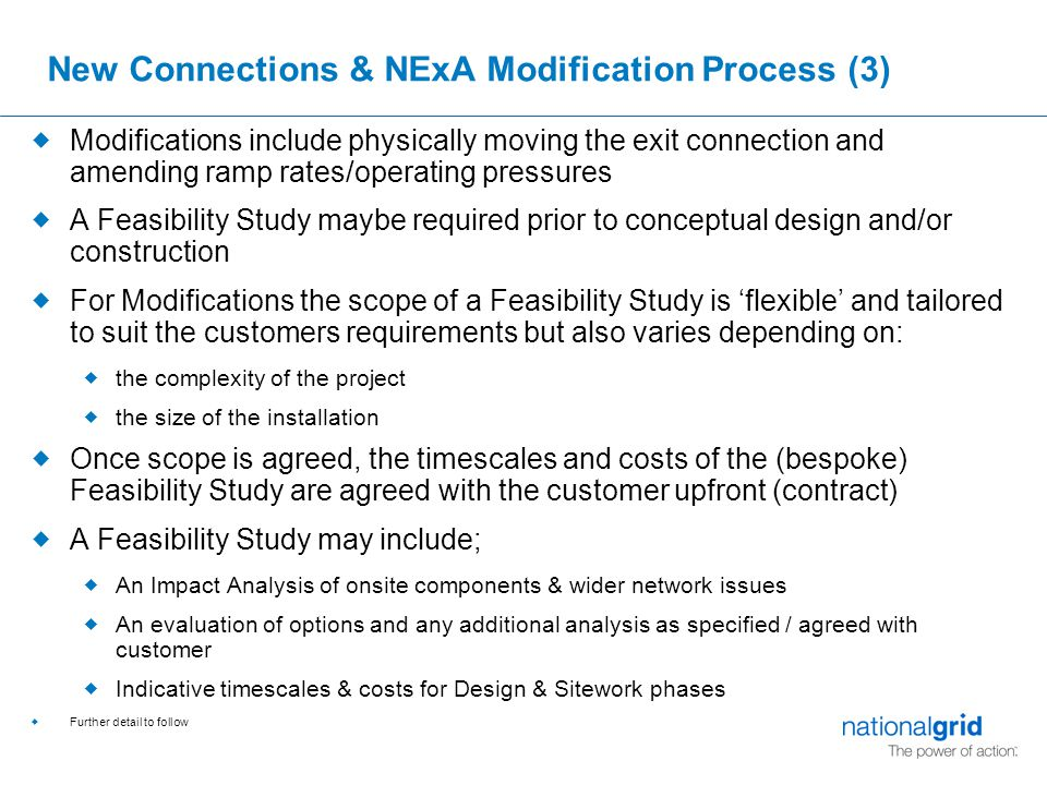 New Connections & NExA Modification Process (3)  Modifications include physically moving the exit connection and amending ramp rates/operating pressures  A Feasibility Study maybe required prior to conceptual design and/or construction  For Modifications the scope of a Feasibility Study is 'flexible' and tailored to suit the customers requirements but also varies depending on:  the complexity of the project  the size of the installation  Once scope is agreed, the timescales and costs of the (bespoke) Feasibility Study are agreed with the customer upfront (contract)  A Feasibility Study may include;  An Impact Analysis of onsite components & wider network issues  An evaluation of options and any additional analysis as specified / agreed with customer  Indicative timescales & costs for Design & Sitework phases  Further detail to follow