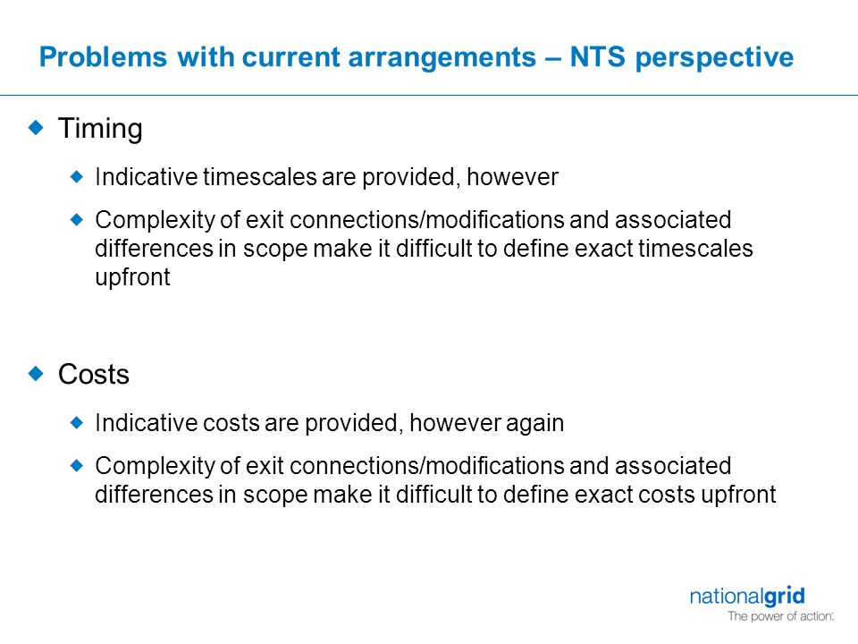 Problems with current arrangements – NTS perspective  Timing  Indicative timescales are provided, however  Complexity of exit connections/modifications and associated differences in scope make it difficult to define exact timescales upfront  Costs  Indicative costs are provided, however again  Complexity of exit connections/modifications and associated differences in scope make it difficult to define exact costs upfront