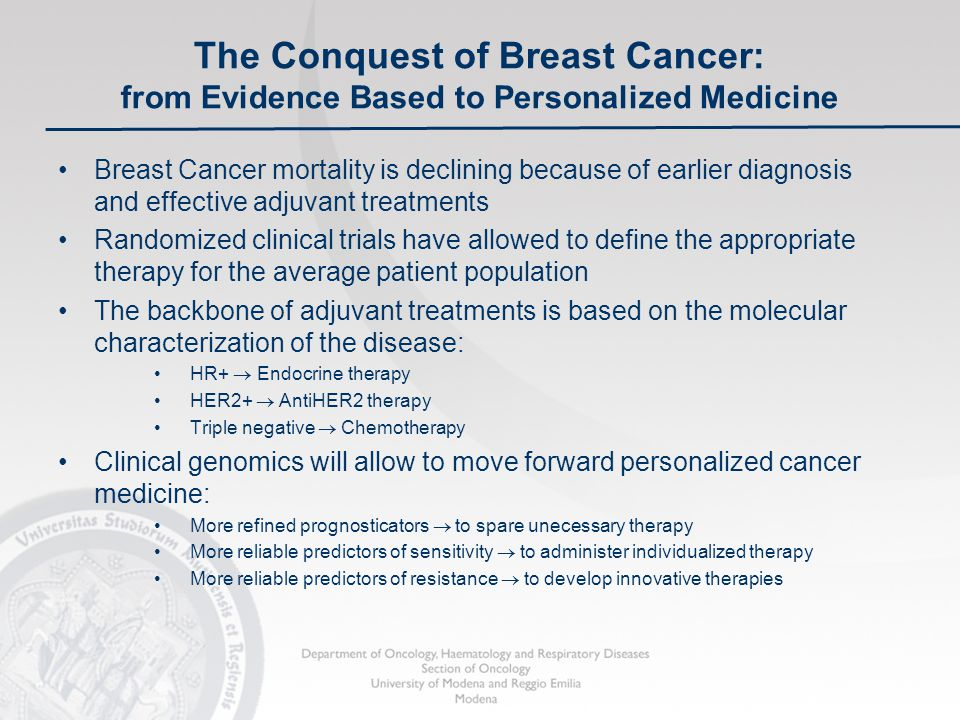 The Conquest of Breast Cancer: from Evidence Based to Personalized Medicine Breast Cancer mortality is declining because of earlier diagnosis and effective adjuvant treatments Randomized clinical trials have allowed to define the appropriate therapy for the average patient population The backbone of adjuvant treatments is based on the molecular characterization of the disease: HR+  Endocrine therapy HER2+  AntiHER2 therapy Triple negative  Chemotherapy Clinical genomics will allow to move forward personalized cancer medicine: More refined prognosticators  to spare unecessary therapy More reliable predictors of sensitivity  to administer individualized therapy More reliable predictors of resistance  to develop innovative therapies